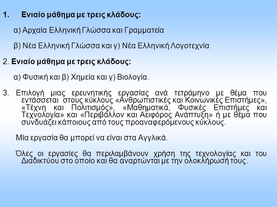 1.Ενιαίο μάθημα με τρεις κλάδους: α) Αρχαία Ελληνική Γλώσσα και Γραμματεία β) Νέα Ελληνική Γλώσσα και γ) Νέα Ελληνική Λογοτεχνία 2. Ενιαίο μάθημα με τ