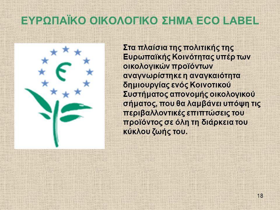 19 ΕΥΡΩΠΑΪΚΟ ΟΙΚΟΛΟΓΙΚΟ ΣΗΜΑ ECO LABEL Το Οικολογικό Σήμα της Ευρωπαϊκής Ένωσης, το Λουλούδι, θεσπίστηκε το 1992 και αποτελεί ένα μοναδικό εθελοντικό σύστημα πιστοποίησης με στόχο να βοηθήσει τους Ευρωπαίους καταναλωτές να διακρίνουν τα πιο φιλικά προς το περιβάλλον προϊόντα και υπηρεσίες (δεν αφορά τρόφιμα και ποτά).