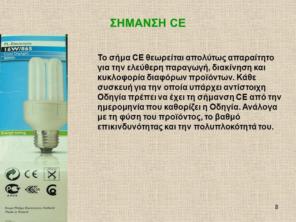 9 Συμμόρφωση Προϊόντων σύμφωνα με Πρότυπα και Ευρωπαϊκές Οδηγίες Η τοποθέτηση του σήματος CE πάνω σε ένα προϊόν από τον κατασκευαστή σημαίνει τη συμμόρφωση (πιστότητα) του προϊόντος με τις Ευρωπαϊκές Οδηγίες και εφαρμόστηκε για να εξασφαλιστεί η ελεύθερη διακίνηση των προϊόντων.