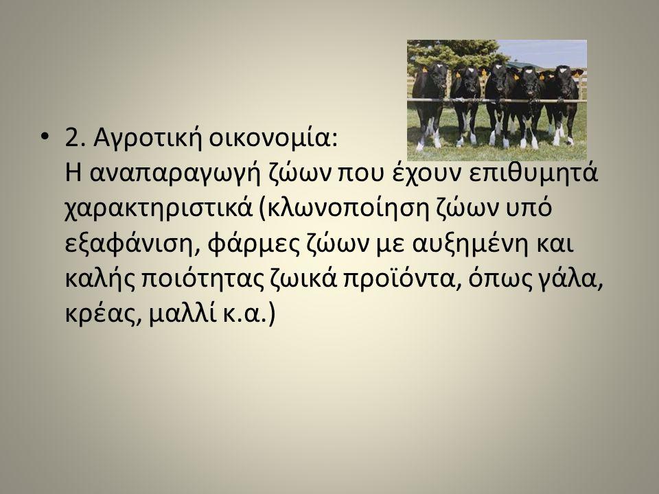 2. Αγροτική οικονομία: Η αναπαραγωγή ζώων που έχουν επιθυμητά χαρακτηριστικά (κλωνοποίηση ζώων υπό εξαφάνιση, φάρμες ζώων με αυξημένη και καλής ποιότη