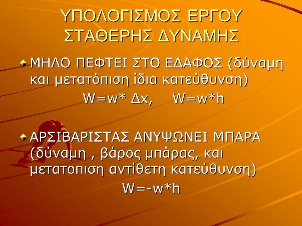 ΥΠΟΛΟΓΙΣΜΟΣ ΕΡΓΟΥ ΣΤΑΘΕΡΗΣ ΔΥΝΑΜΗΣ ΜΗΛΟ ΠΕΦΤΕΙ ΣΤΟ ΕΔΑΦΟΣ (δύναμη και μετατόπιση ίδια κατεύθυνση) W=w* Δx, W=w*h W=w* Δx, W=w*h ΑΡΣΙΒΑΡΙΣΤΑΣ ΑΝΥΨΩΝΕΙ