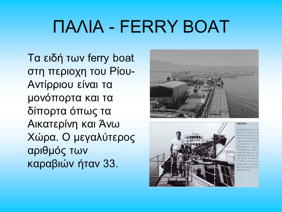 ΠΑΛΙΑ - FERRY BOAT Τα ειδή των ferry boat στη περιοχη του Ρίου- Αντίρριου είναι τα μονόπορτα και τα δίπορτα όπως τα Αικατερίνη και Άνω Χώρα. Ο μεγαλύτ