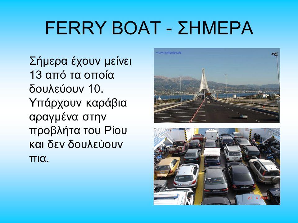 FERRY BOAT - ΣΗΜΕΡΑ Σήμερα έχουν μείνει 13 από τα οποία δουλεύουν 10. Υπάρχουν καράβια αραγμένα στην προβλήτα του Ρίου και δεν δουλεύουν πια.
