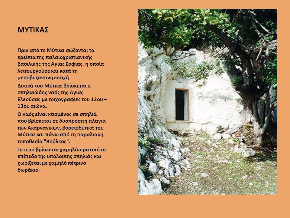 ΜΥΤΙΚΑΣ Πριν από το Μύτικα σώζονται τα ερείπια της παλαιοχριστιανικής βασιλικής της Αγίας Σοφίας, η οποία λειτουργούσε και κατά τη µεσοβυζαντινή εποχή Δυτικά του Μύτικα βρίσκεται ο σπηλαιώδης ναός της Αγίας Ελεούσας µε τοιχογραφίες του 12ου – 13ου αιώνα.