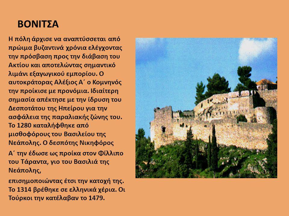 ΒΟΝΙΤΣΑ Η πόλη άρχισε να αναπτύσσεται από πρώιµα βυζαντινά χρόνια ελέγχοντας την πρόσβαση προς την διάβαση του Ακτίου και αποτελώντας σηµαντικό λιµάνι εξαγωγικού εµπορίου.