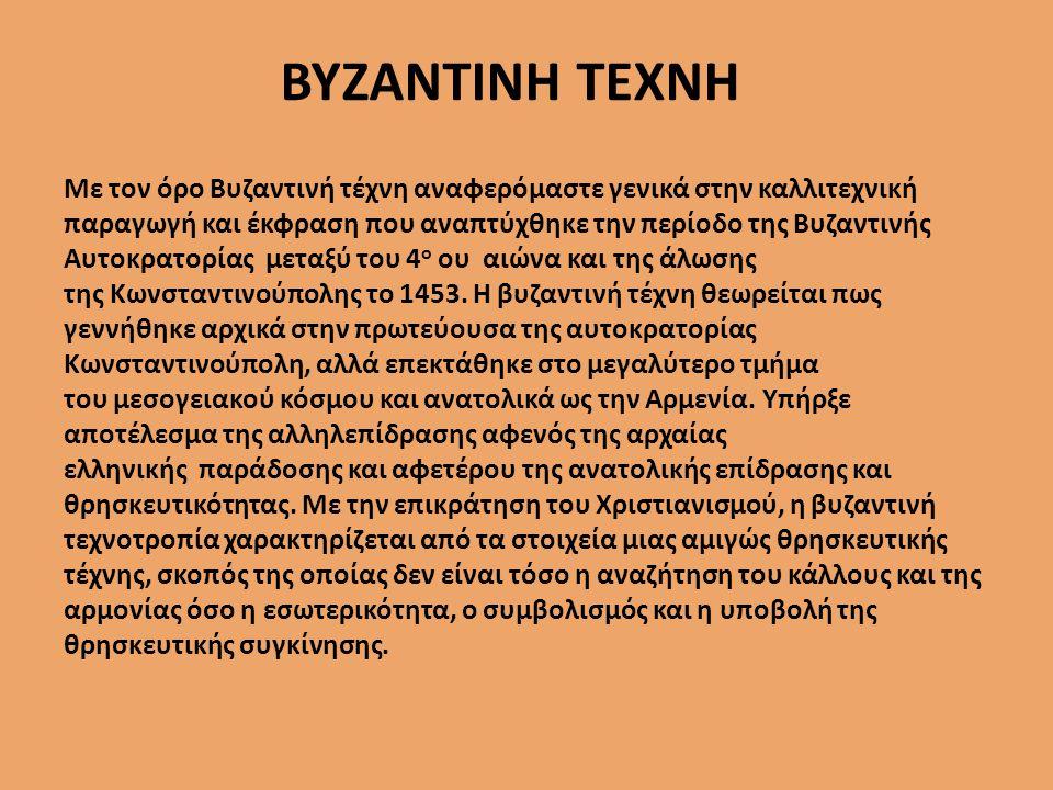 ΒΥΖΑΝΤΙΝΗ ΤΕΧΝΗ Με τον όρο Βυζαντινή τέχνη αναφερόμαστε γενικά στην καλλιτεχνική παραγωγή και έκφραση που αναπτύχθηκε την περίοδο της Βυζαντινής Αυτοκρατορίας μεταξύ του 4 ο ου αιώνα και της άλωσης της Κωνσταντινούπολης το 1453.