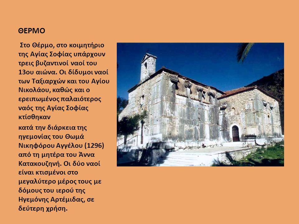 ΘΕΡΜΟ Στο Θέρµο, στο κοιµητήριο της Αγίας Σοφίας υπάρχουν τρεις βυζαντινοί ναοί του 13ου αιώνα.