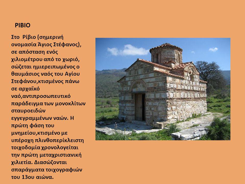 ΡΙΒΙΟ Στο Ρίβιο (σηµερινή ονοµασία Άγιος Στέφανος), σε απόσταση ενός χιλιοµέτρου από το χωριό, σώζεται ηµιερειπωµένος ο θαυµάσιος ναός του Αγίου Στεφάνου,κτισµένος πάνω σε αρχαϊκό ναό,αντιπροσωπευτικό παράδειγµα των µονοκλίτων σταυροειδών εγγεγραµµένων ναών.