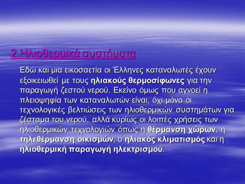 2.Ηλιοθερμικά συστήματα Εδώ και μια εικοσαετία οι Έλληνες καταναλωτές έχουν εξοικειωθεί με τους ηλιακούς θερμοσίφωνες για την παραγωγή ζεστού νερού.