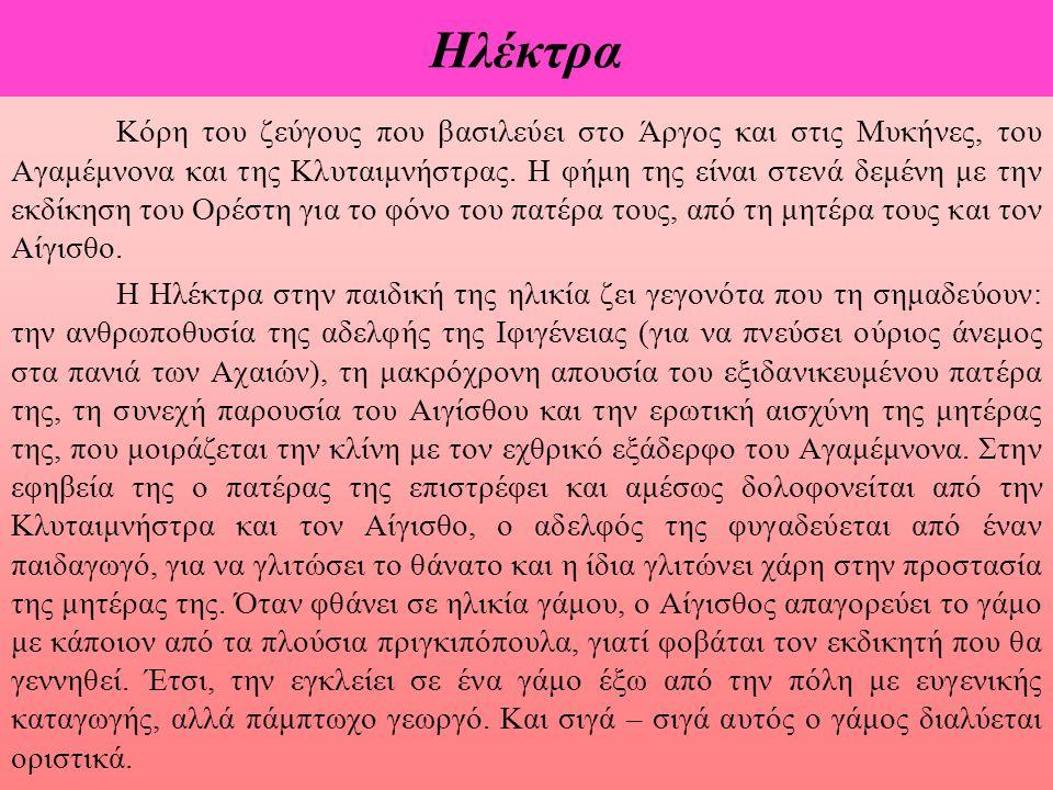 Ηλέκτρα Κόρη του ζεύγους που βασιλεύει στο Άργος και στις Μυκήνες, του Αγαμέμνονα και της Κλυταιμνήστρας. Η φήμη της είναι στενά δεμένη με την εκδίκησ