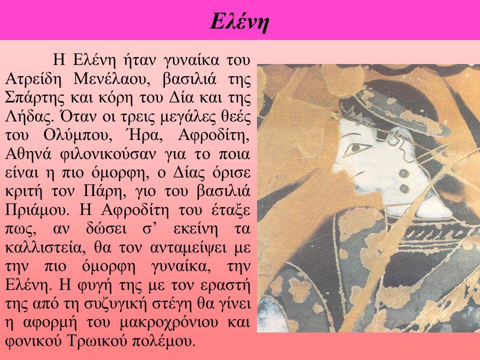 Eλένη Η Ελένη ήταν γυναίκα του Ατρείδη Μενέλαου, βασιλιά της Σπάρτης και κόρη του Δία και της Λήδας. Όταν οι τρεις μεγάλες θεές του Ολύμπου, Ήρα, Αφρο