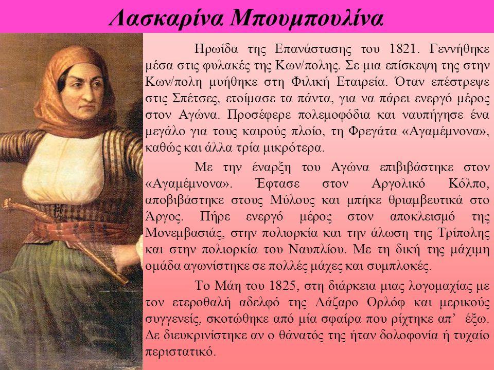 Λασκαρίνα Μπουμπουλίνα Ηρωίδα της Επανάστασης του 1821. Γεννήθηκε μέσα στις φυλακές της Κων/πολης. Σε μια επίσκεψη της στην Κων/πολη μυήθηκε στη Φιλικ