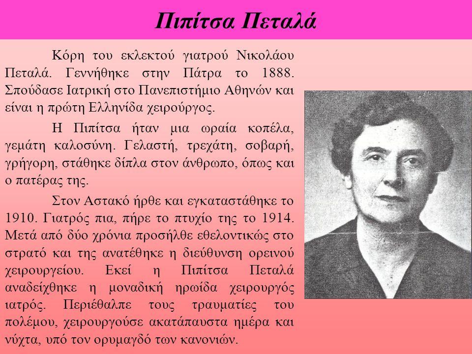 Πιπίτσα Πεταλά Κόρη του εκλεκτού γιατρού Νικολάου Πεταλά. Γεννήθηκε στην Πάτρα το 1888. Σπούδασε Ιατρική στο Πανεπιστήμιο Αθηνών και είναι η πρώτη Ελλ