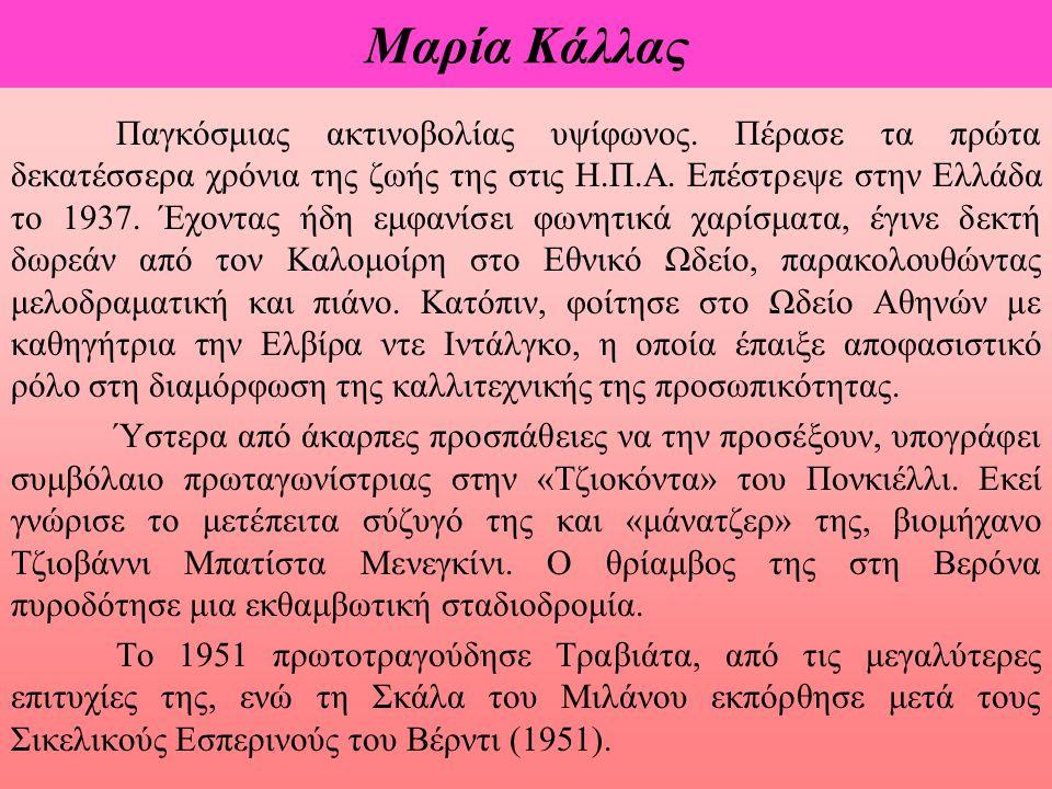 Μαρία Κάλλας Παγκόσμιας ακτινοβολίας υψίφωνος. Πέρασε τα πρώτα δεκατέσσερα χρόνια της ζωής της στις Η.Π.Α. Επέστρεψε στην Ελλάδα το 1937. Έχοντας ήδη
