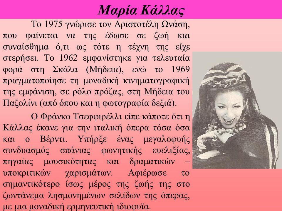 Μαρία Κάλλας Το 1975 γνώρισε τον Αριστοτέλη Ωνάση, που φαίνεται να της έδωσε σε ζωή και συναίσθημα ό,τι ως τότε η τέχνη της είχε στερήσει. Το 1962 εμφ