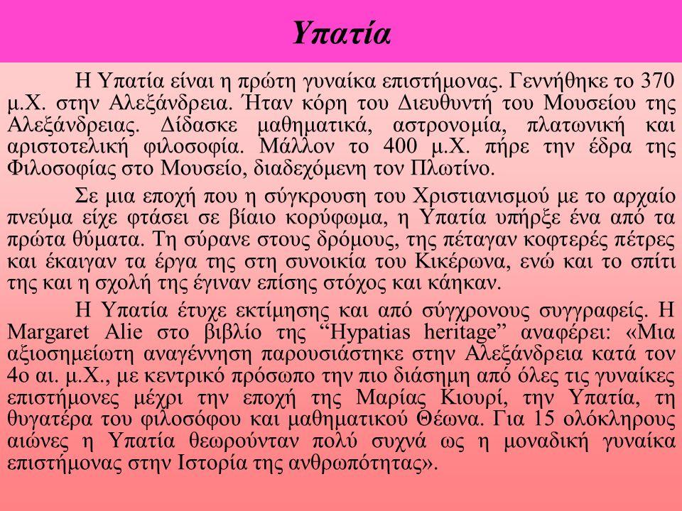 Υπατία Η Υπατία είναι η πρώτη γυναίκα επιστήμονας. Γεννήθηκε το 370 μ.Χ. στην Αλεξάνδρεια. Ήταν κόρη του Διευθυντή του Μουσείου της Αλεξάνδρειας. Δίδα
