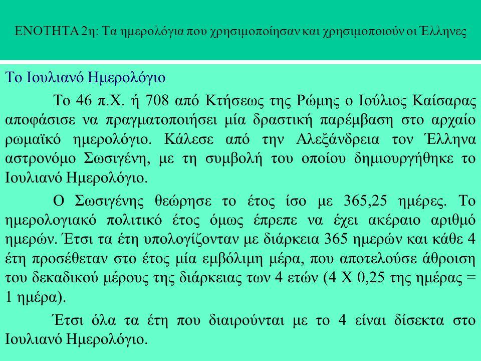 ΕΝΟΤΗΤΑ 2η: Τα ημερολόγια που χρησιμοποίησαν και χρησιμοποιούν οι Έλληνες Το Ιουλιανό Ημερολόγιο Το 46 π.Χ. ή 708 από Κτήσεως της Ρώμης ο Ιούλιος Καίσ