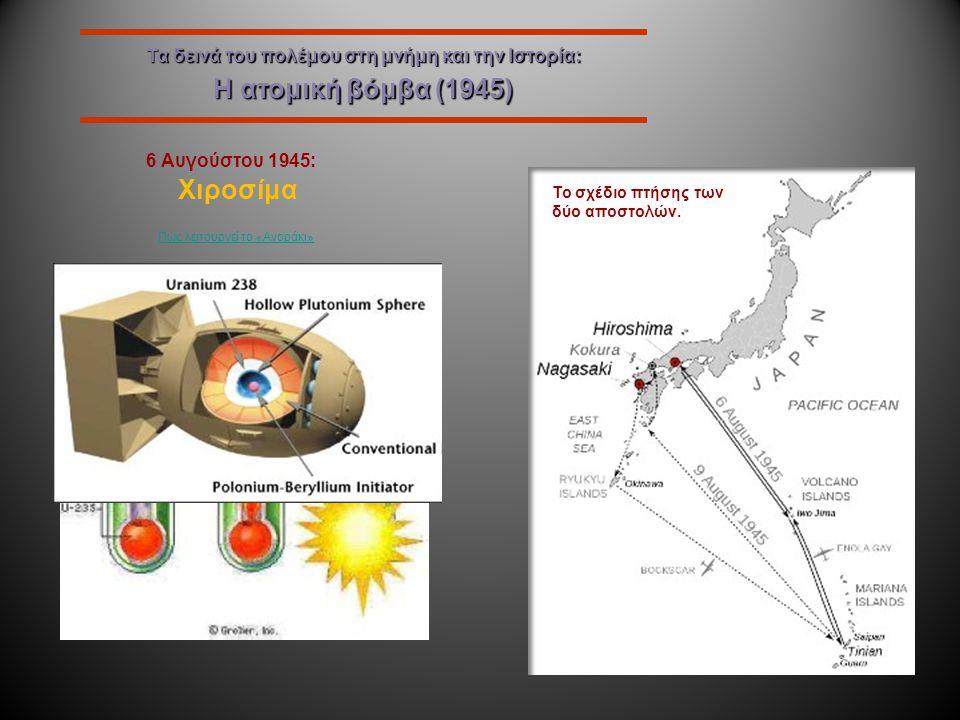 Τα δεινά του πολέμου στη μνήμη και την Ιστορία: Η ατομική βόμβα (1945) 6 Αυγούστου 1945: Χιροσίμα Η πρώτη ατομική βόμβα, τύπου U 235 στις εγκαταστάσει