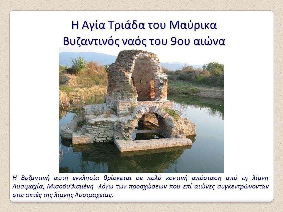 Η Αγία Τριάδα του Μαύρικα Βυζαντινός ναός του 9ου αιώνα Η Βυζαντινή αυτή εκκλησία βρίσκεται σε πολύ κοντινή απόσταση από τη λίμνη Λυσιμαχία, Μισοβυθισ