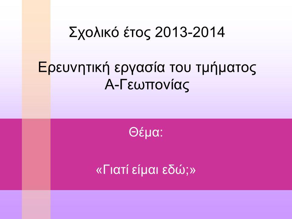 Σχολικό έτος 2013-2014 Ερευνητική εργασία του τμήματος Α-Γεωπονίας Θέμα: «Γιατί είμαι εδώ;»