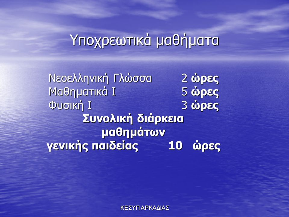 ΚΕΣΥΠ ΑΡΚΑΔΙΑΣ Υποχρεωτικά μαθήματα Νεοελληνική Γλώσσα 2 ώρες Μαθηματικά Ι 5 ώρες Φυσική Ι 3 ώρες Συνολική διάρκεια μαθημάτων γενικής παιδείας 10 ώρες