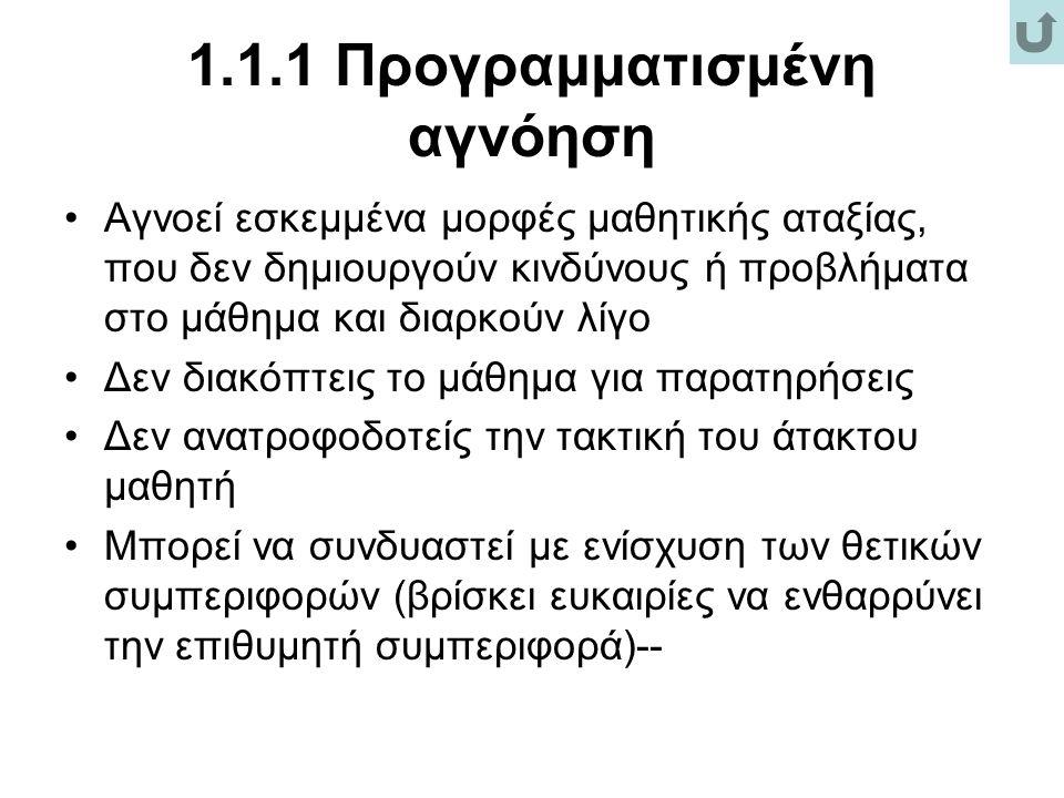 1.1.1 Προγραμματισμένη αγνόηση Αγνοεί εσκεμμένα μορφές μαθητικής αταξίας, που δεν δημιουργούν κινδύνους ή προβλήματα στο μάθημα και διαρκούν λίγο Δεν