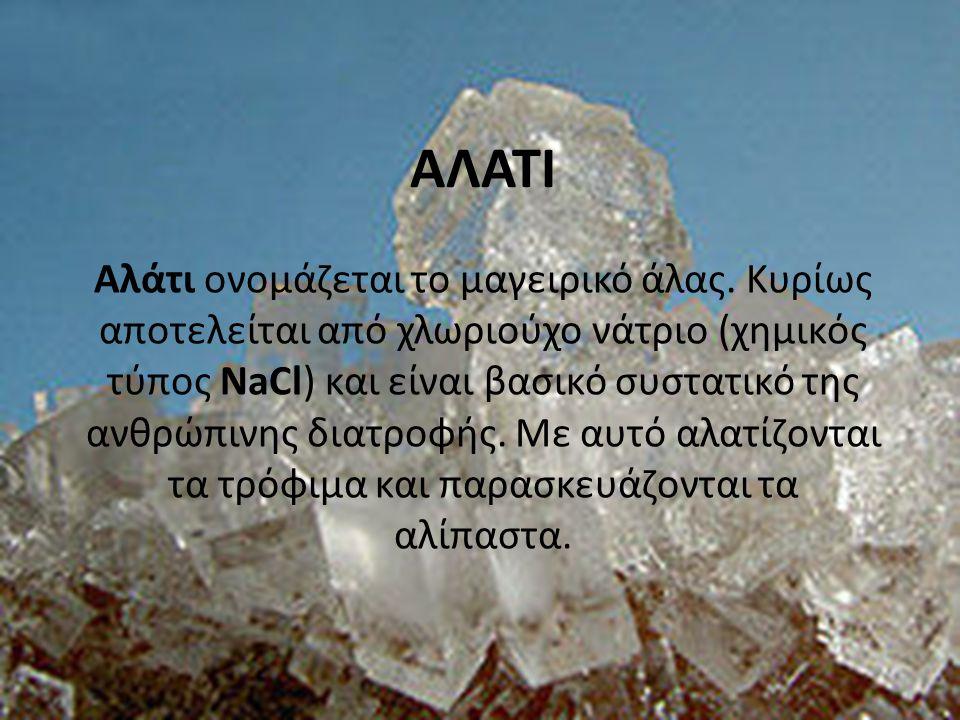 ΑΛΑΤΙ Αλάτι ονομάζεται το μαγειρικό άλας. Κυρίως αποτελείται από χλωριούχο νάτριο (χημικός τύπος NaCl) και είναι βασικό συστατικό της ανθρώπινης διατρ