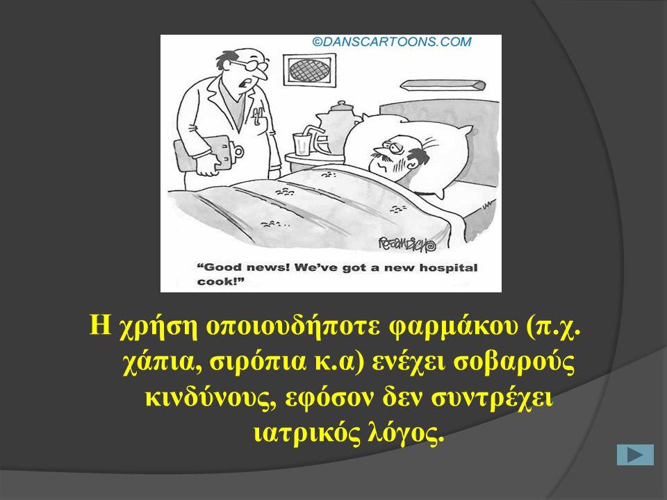 Η χρήση οποιουδήποτε φαρμάκου (π.χ. χάπια, σιρόπια κ.α) ενέχει σοβαρούς κινδύνους, εφόσον δεν συντρέχει ιατρικός λόγος.