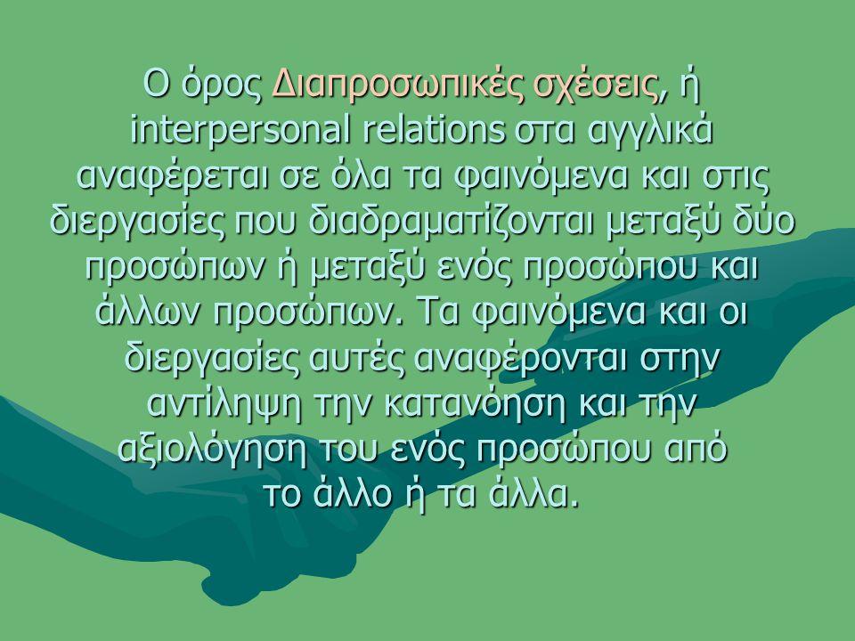 Ο όρος Διαπροσωπικές σχέσεις, ή interpersonal relations στα αγγλικά αναφέρεται σε όλα τα φαινόμενα και στις διεργασίες που διαδραματίζονται μεταξύ δύο