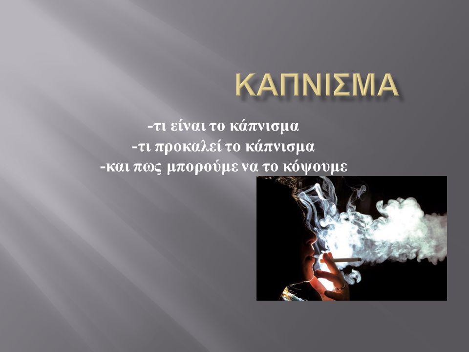 - τι είναι το κάπνισμα - τι προκαλεί το κάπνισμα - και πως μπορούμε να το κόψουμε