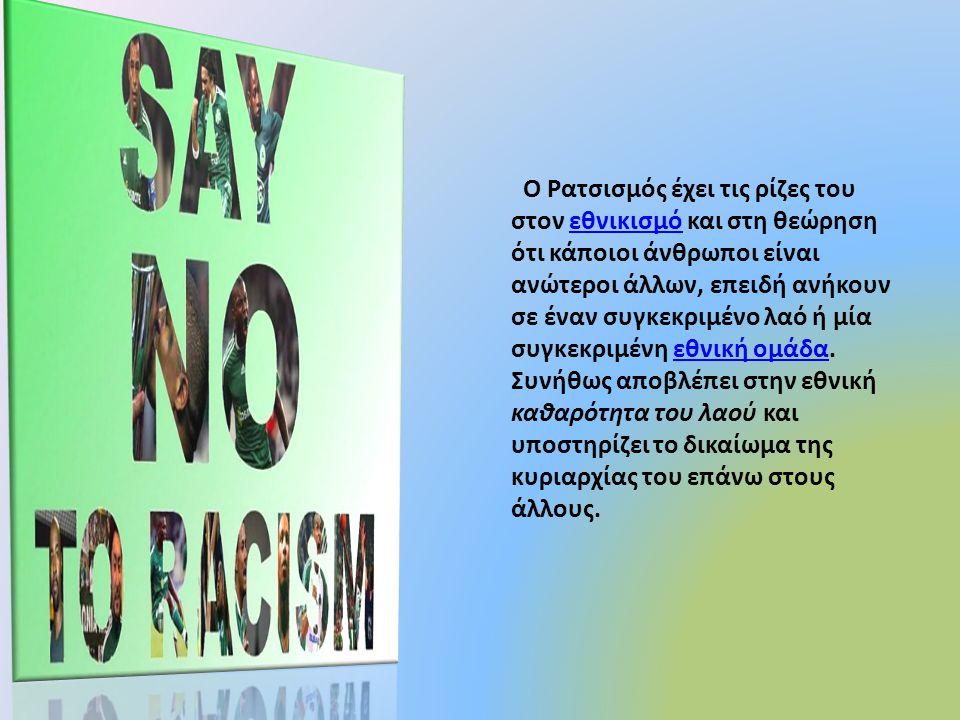 . Ο Ρατσισμός έχει τις ρίζες του στον εθνικισμό και στη θεώρηση ότι κάποιοι άνθρωποι είναι ανώτεροι άλλων, επειδή ανήκουν σε έναν συγκεκριμένο λαό ή μ
