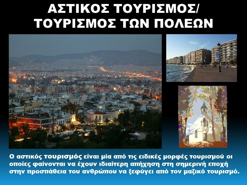 ΑΣΤΙΚΟΣ ΤΟΥΡΙΣΜΟΣ/ ΤΟΥΡΙΣΜΟΣ ΤΩΝ ΠΟΛΕΩΝ Ο αστικός τουρισμός είναι μία από τις ειδικές μορφές τουρισμού οι οποίες φαίνονται να έχουν ιδιαίτερη απήχηση