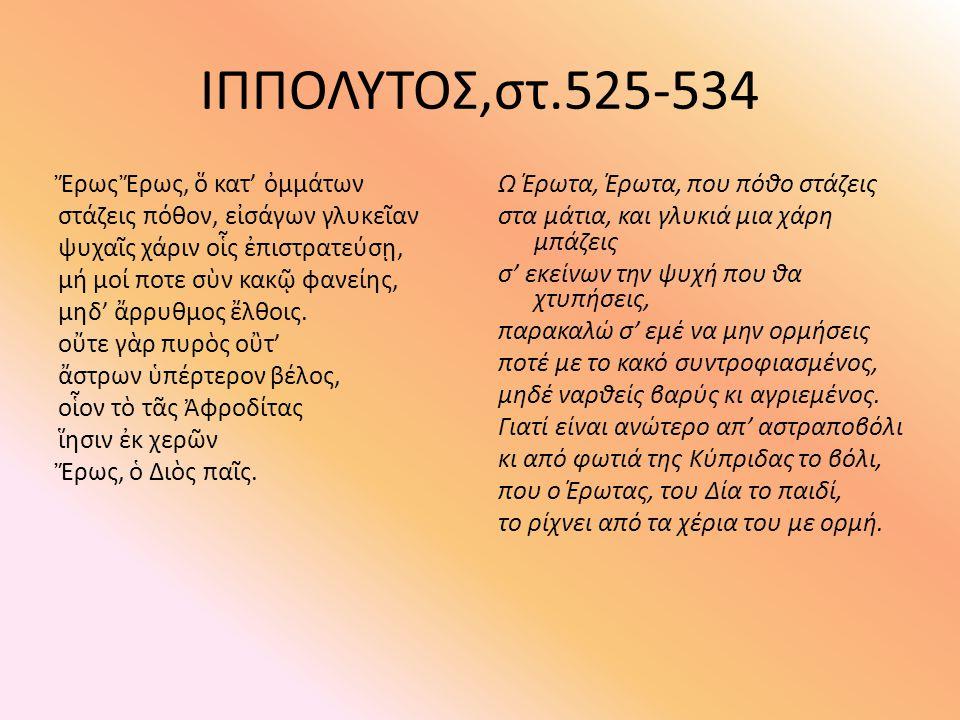 ΙΠΠΟΛΥΤΟΣ,στ.525-534 Ἔρως Ἔρως, ὅ κατ' ὀμμάτων στάζεις πόθον, εἰσάγων γλυκεῖαν ψυχαῖς χάριν οἷς ἐπιστρατεύσῃ, μή μοί ποτε σὺν κακῷ φανείης, μηδ' ἄρρυθ