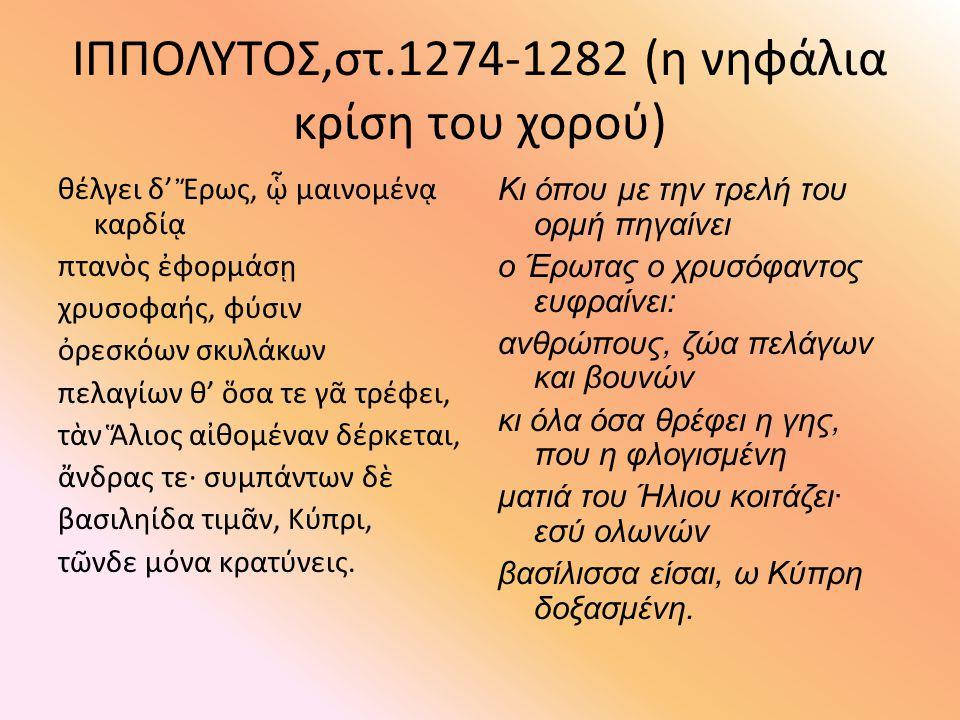 ΙΠΠΟΛΥΤΟΣ,στ.1274-1282 (η νηφάλια κρίση του χορού) θέλγει δ' Ἔρως, ᾧ μαινομένᾳ καρδίᾳ πτανὸς ἐφορμάσῃ χρυσοφαής, φύσιν ὀρεσκόων σκυλάκων πελαγίων θ' ὅ