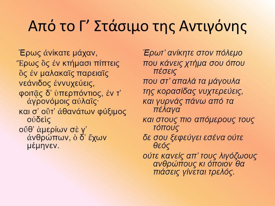 ΙΠΠΟΛΥΤΟΣ,στ.1274-1282 (η νηφάλια κρίση του χορού) θέλγει δ' Ἔρως, ᾧ μαινομένᾳ καρδίᾳ πτανὸς ἐφορμάσῃ χρυσοφαής, φύσιν ὀρεσκόων σκυλάκων πελαγίων θ' ὅσα τε γᾶ τρέφει, τὰν Ἅλιος αἰθομέναν δέρκεται, ἄνδρας τε· συμπάντων δὲ βασιληίδα τιμᾶν, Κύπρι, τῶνδε μόνα κρατύνεις.