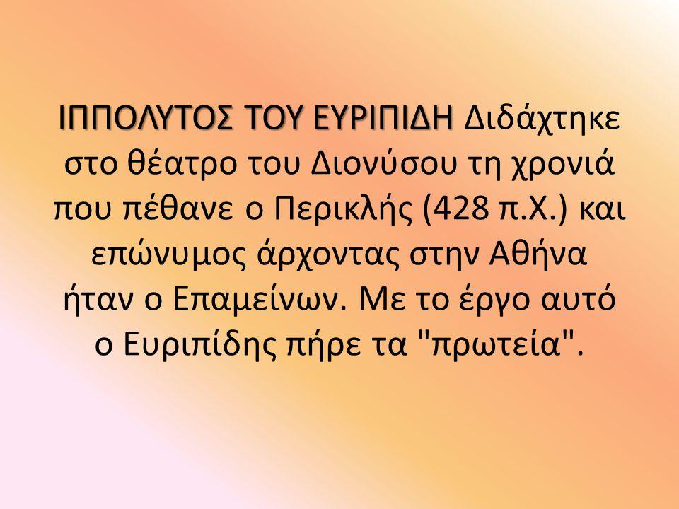ΙΠΠΟΛΥΤΟΣ ΤΟΥ ΕΥΡΙΠΙΔΗ ΙΠΠΟΛΥΤΟΣ ΤΟΥ ΕΥΡΙΠΙΔΗ Διδάχτηκε στο θέατρο του Διονύσου τη χρονιά που πέθανε ο Περικλής (428 π.Χ.) και επώνυμος άρχοντας στην