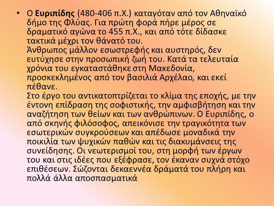 Ο Ευριπίδης (480-406 π.Χ.) καταγόταν από τον Αθηναϊκό δήμο της Φλύας. Για πρώτη φορά πήρε μέρος σε δραματικό αγώνα το 455 π.Χ., και από τότε δίδασκε τ