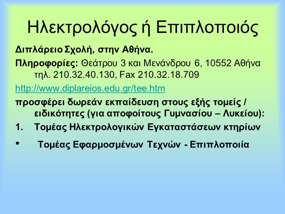 Ηλεκτρολόγος ή Επιπλοποιός Διπλάρειο Σχολή, στην Αθήνα. Πληροφορίες: Θεάτρου 3 και Μενάνδρου 6, 10552 Αθήνα τηλ. 210.32.40.130, Fax 210.32.18.709 http