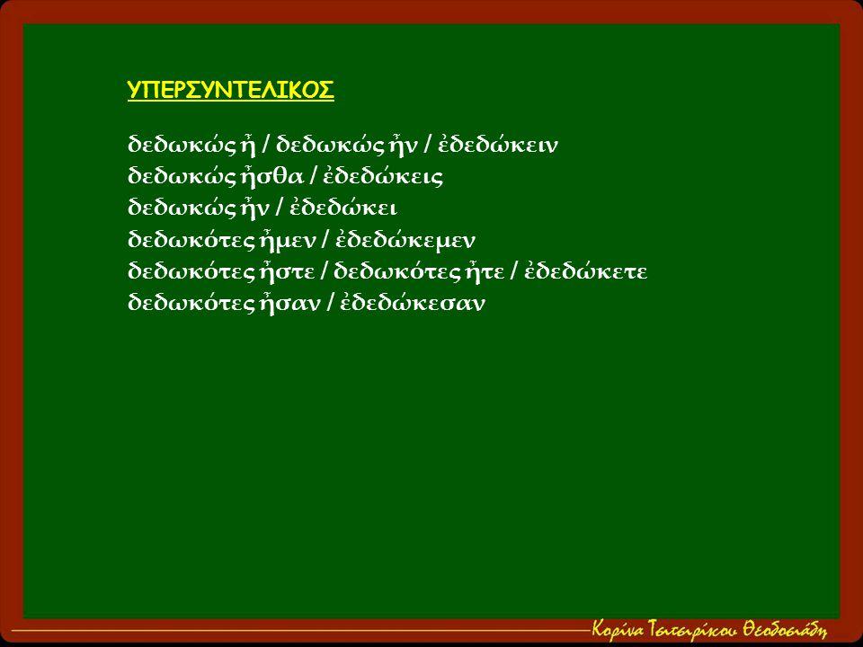 ΥΠΕΡΣΥΝΤΕΛΙΚΟΣ δεδωκώς ἦ / δεδωκώς ἦν / ἐδεδώκειν δεδωκώς ἦσθα / ἐδεδώκεις δεδωκώς ἦν / ἐδεδώκει δεδωκότες ἦμεν / ἐδεδώκεμεν δεδωκότες ἦστε / δεδωκότες ἦτε / ἐδεδώκετε δεδωκότες ἦσαν / ἐδεδώκεσαν