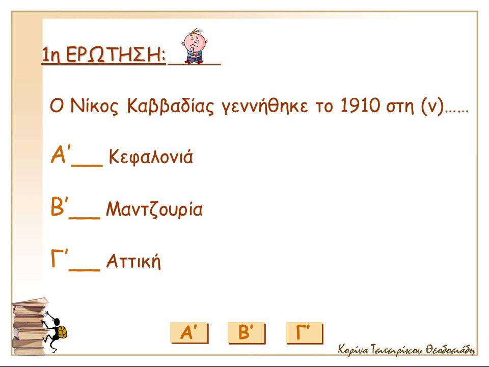 1η ΕΡΩΤΗΣΗ: Α' Γ' Β' Ο Νίκος Καββαδίας γεννήθηκε το 1910 στη (ν)…… Α'__ Κεφαλονιά Β'__ Μαντζουρία Γ'__ Αττική