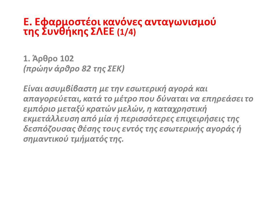 Ε. Εφαρμοστέοι κανόνες ανταγωνισμού της Συνθήκης ΣΛΕΕ (1/4) 1. Άρθρο 102 (πρώην άρθρο 82 της ΣΕΚ) Είναι ασυμβίβαστη με την εσωτερική αγορά και απαγορε