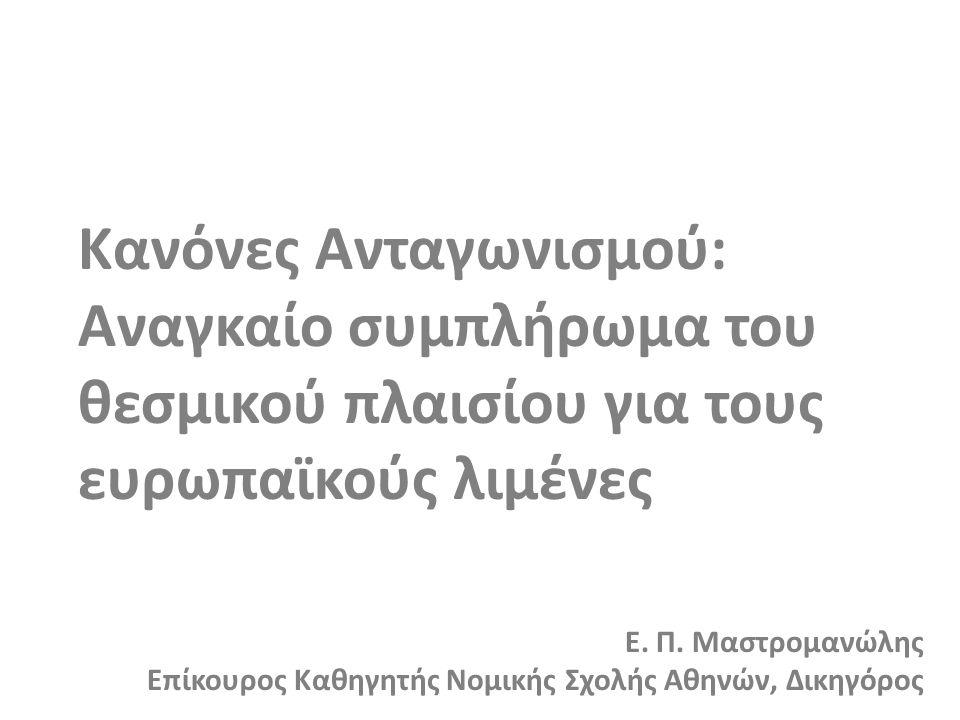 Κανόνες Ανταγωνισμού: Αναγκαίο συμπλήρωμα του θεσμικού πλαισίου για τους ευρωπαϊκούς λιμένες Ε. Π. Μαστρομανώλης Επίκουρος Καθηγητής Νομικής Σχολής Αθ