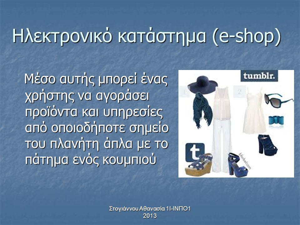 Στογιάννου Αθανασία 1Ι-ΙΝΠΟ1 2013 Ηλεκτρονικό κατάστημα (e-shop) Μέσο αυτής μπορεί ένας χρήστης να αγοράσει προϊόντα και υπηρεσίες από οποιοδήποτε σημ