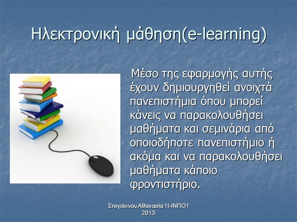 Στογιάννου Αθανασία 1Ι-ΙΝΠΟ1 2013 Ηλεκτρονική μάθηση(e-learning) Mέσο της εφαρμογής αυτής έχουν δημιουργηθεί ανοιχτά πανεπιστήμια όπου μπορεί κάνεις ν
