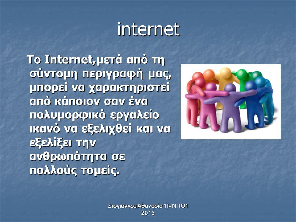 Στογιάννου Αθανασία 1Ι-ΙΝΠΟ1 2013 internet Το Internet,μετά από τη σύντομη περιγραφή μας, μπορεί να χαρακτηριστεί από κάποιον σαν ένα πολυμορφικό εργα
