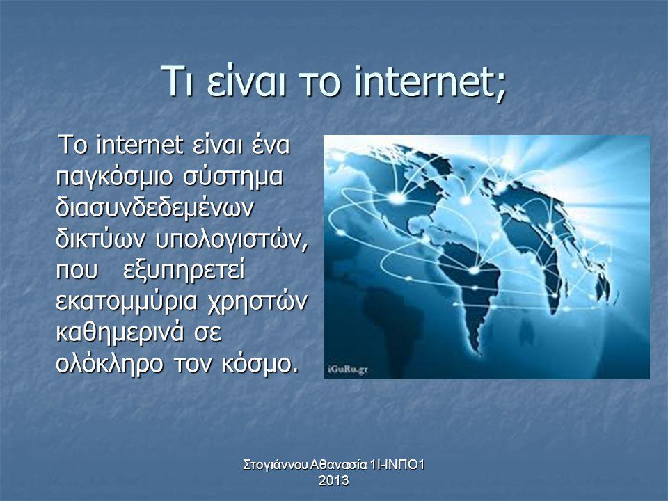Στογιάννου Αθανασία 1Ι-ΙΝΠΟ1 2013 Τι είναι το internet; Το internet είναι ένα παγκόσμιο σύστημα διασυνδεδεμένων δικτύων υπολογιστών, που εξυπηρετεί εκ