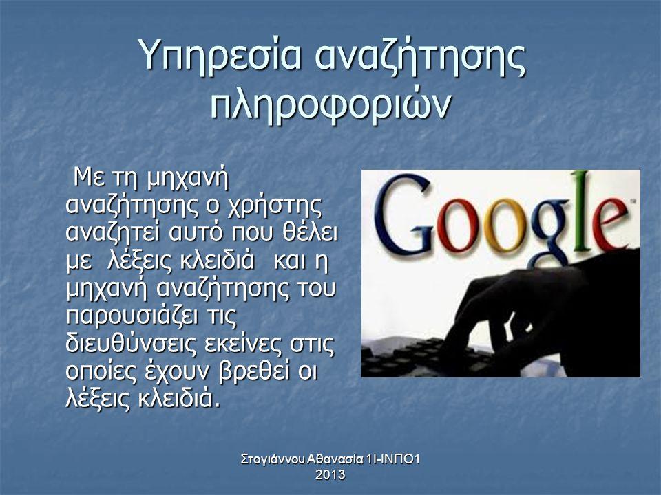 Στογιάννου Αθανασία 1Ι-ΙΝΠΟ1 2013 Υπηρεσία αναζήτησης πληροφοριών Με τη μηχανή αναζήτησης ο χρήστης αναζητεί αυτό που θέλει με λέξεις κλειδιά και η μη