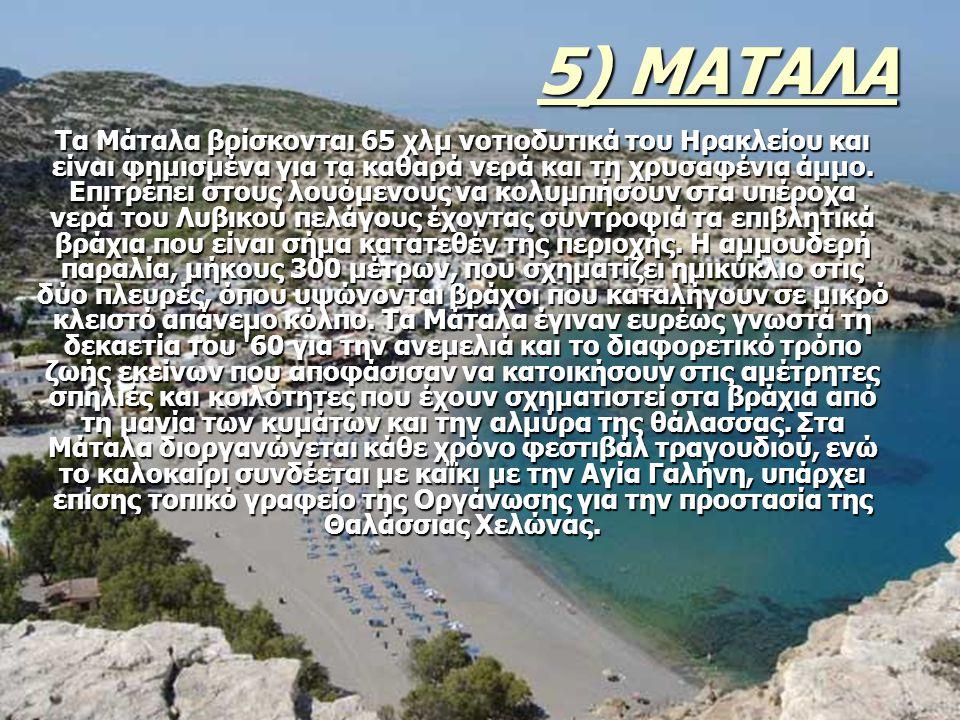 5) ΜΑΤΑΛΑ Τα Μάταλα βρίσκονται 65 χλμ νοτιοδυτικά του Ηρακλείου και είναι φημισμένα για τα καθαρά νερά και τη χρυσαφένια άμμο. Επιτρέπει στους λουόμεν