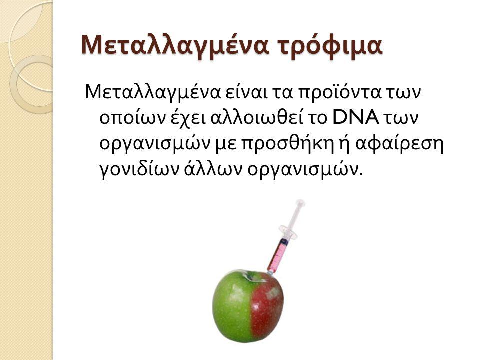 Μεταλλαγμένα τρόφιμα Μεταλλαγμένα είναι τα προϊόντα των οποίων έχει αλλοιωθεί το DNA των οργανισμών με προσθήκη ή αφαίρεση γονιδίων άλλων οργανισμών.