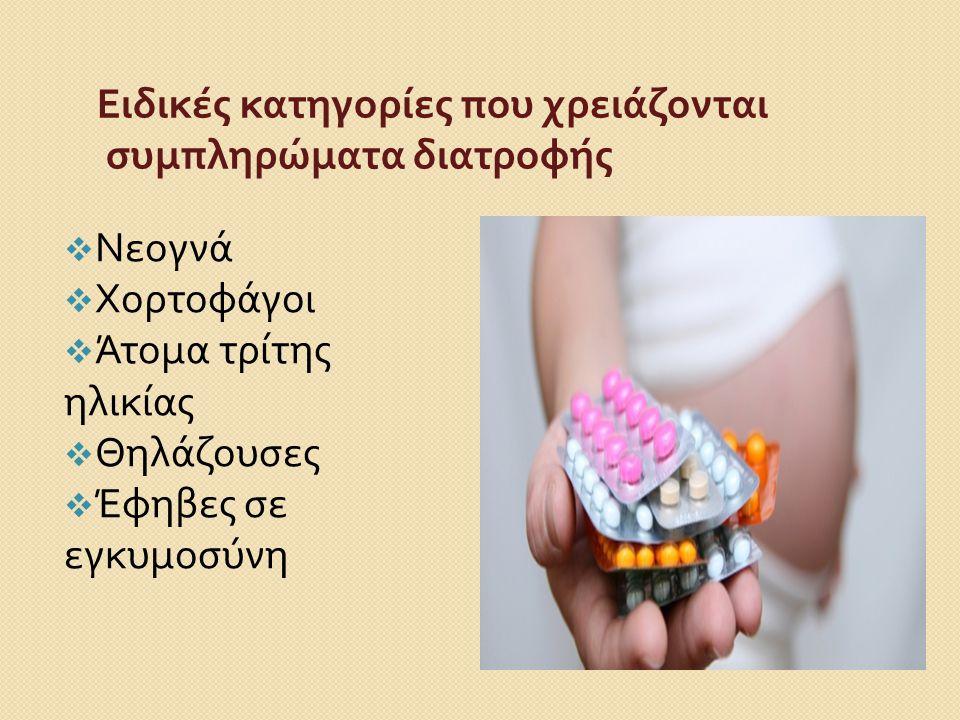  Νεογνά  Χορτοφάγοι  Άτομα τρίτης ηλικίας  Θηλάζουσες  Έφηβες σε εγκυμοσύνη Ειδικές κατηγορίες που χρειάζονται συμπληρώματα διατροφής